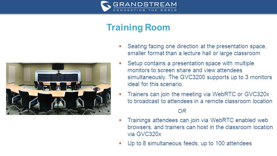 10 WWW.GRANDSTREAM.COM Training Room  Seating facing one direction at the presentation space, smaller format than a lecture hall or large classroom  Setup contains a presentation space with multiple monitors to screen share and view attendees simultaneously.