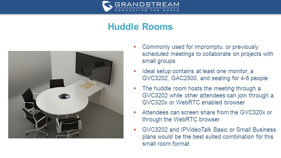 11 WWW.GRANDSTREAM.COM Huddle Rooms  Commonly used for impromptu, or previously scheduled meetings to collaborate on projects with small groups  Ideal setup contains at least one monitor, a GVC3202, GAC2500, and seating for 4-6 people  The huddle room hosts the meeting through a GVC3202 while other attendees can join through a GVC320x or WebRTC enabled browser  Attendees can screen share from the GVC320x or through the WebRTC browser  GVC3202 and IPVideoTalk Basic or Small Business plans would be the best suited combination for this small room format