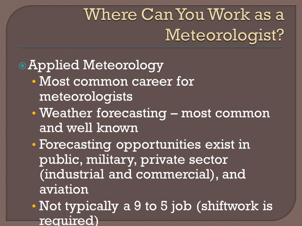  Applied Meteorology Most common career for meteorologists Weather forecasting – most common and well known Forecasting opportunities exist in public, military, private sector (industrial and commercial), and aviation Not typically a 9 to 5 job (shiftwork is required)