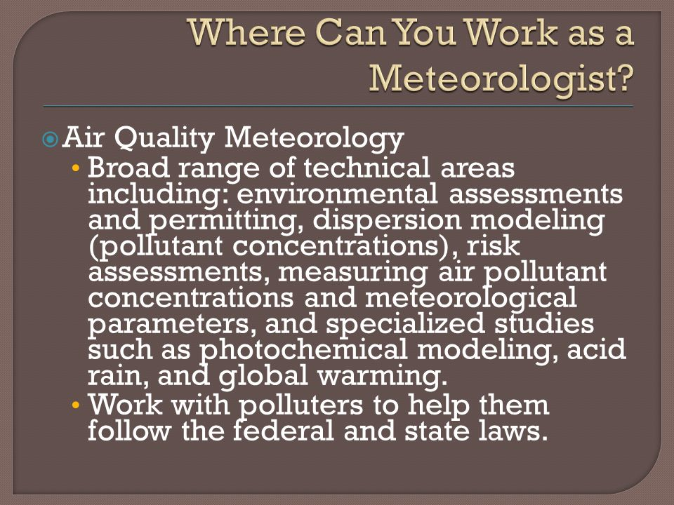  Air Quality Meteorology Broad range of technical areas including: environmental assessments and permitting, dispersion modeling (pollutant concentrations), risk assessments, measuring air pollutant concentrations and meteorological parameters, and specialized studies such as photochemical modeling, acid rain, and global warming.