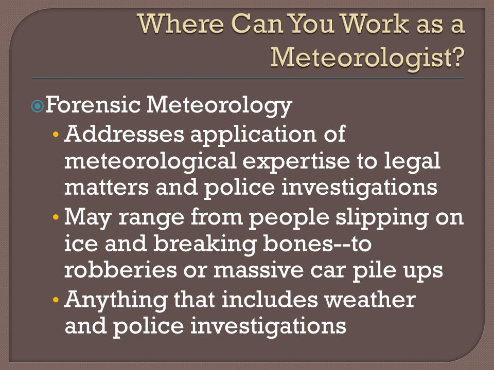 Forensic Meteorology Addresses application of meteorological expertise to legal matters and police investigations May range from people slipping on ice and breaking bones--to robberies or massive car pile ups Anything that includes weather and police investigations
