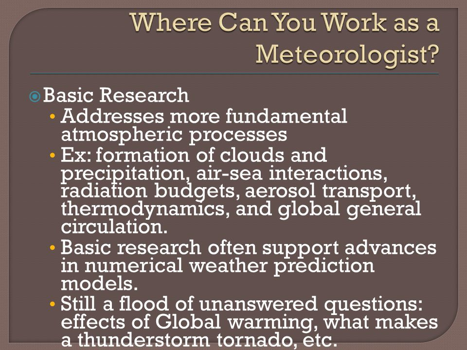  Basic Research Addresses more fundamental atmospheric processes Ex: formation of clouds and precipitation, air-sea interactions, radiation budgets, aerosol transport, thermodynamics, and global general circulation.