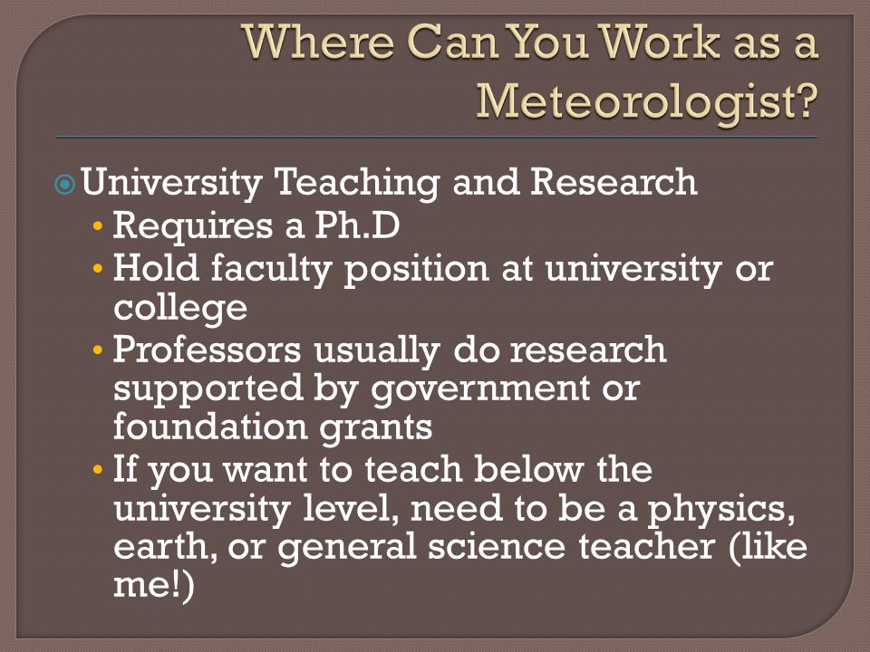  University Teaching and Research Requires a Ph.D Hold faculty position at university or college Professors usually do research supported by government or foundation grants If you want to teach below the university level, need to be a physics, earth, or general science teacher (like me!)