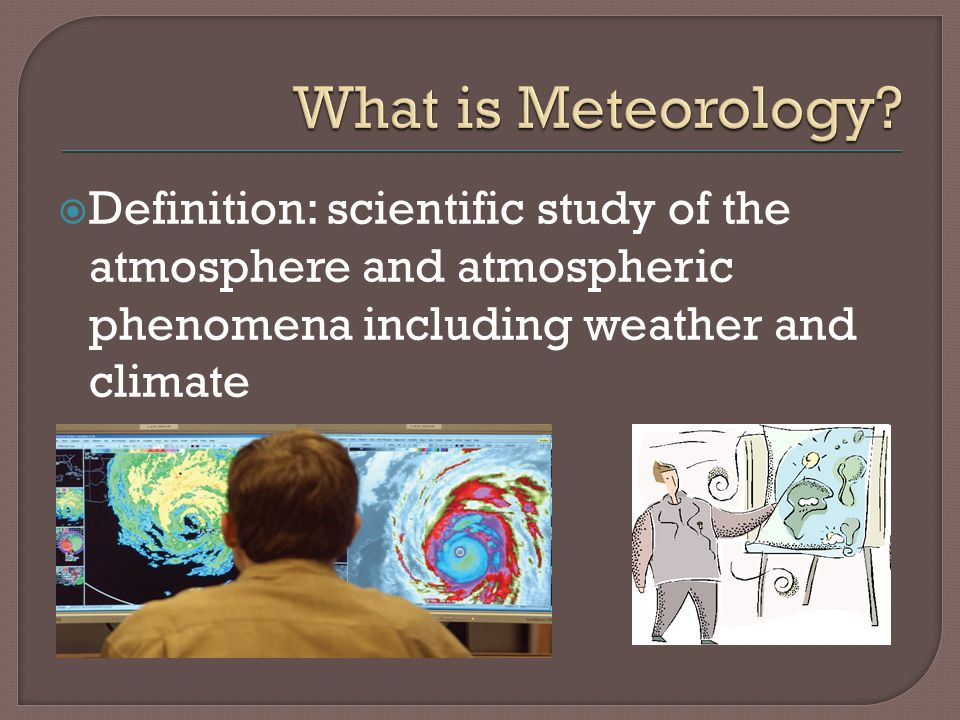  Definition: scientific study of the atmosphere and atmospheric phenomena including weather and climate
