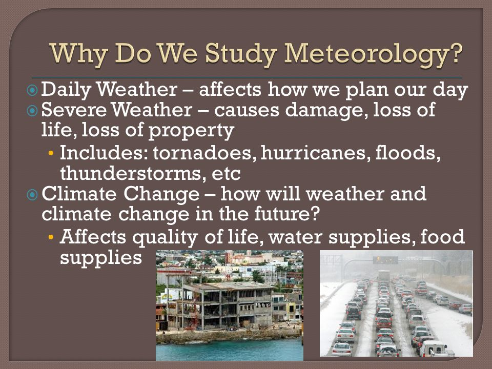  Daily Weather – affects how we plan our day  Severe Weather – causes damage, loss of life, loss of property Includes: tornadoes, hurricanes, floods, thunderstorms, etc  Climate Change – how will weather and climate change in the future.