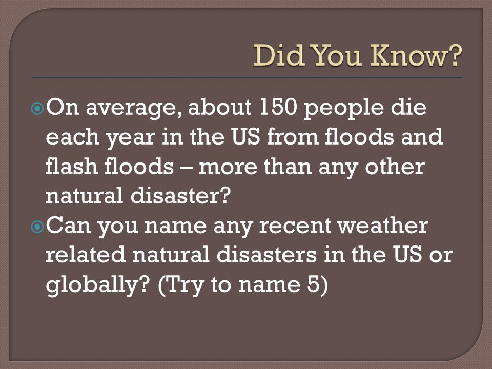  On average, about 150 people die each year in the US from floods and flash floods – more than any other natural disaster.
