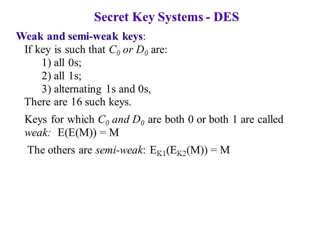 Secret Key Systems - DES Weak and semi-weak keys: If key is such that C 0 or D 0 are: 1) all 0s; 2) all 1s; 3) alternating 1s and 0s, There are 16 such keys.