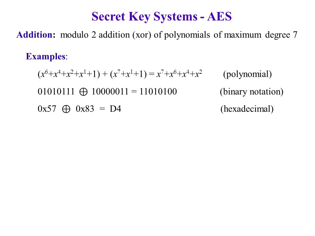 Secret Key Systems - AES Addition: modulo 2 addition (xor) of polynomials of maximum degree 7 Examples: (x 6 +x 4 +x 2 +x 1 +1) + (x 7 +x 1 +1) = x 7 +x 6 +x 4 +x 2 (polynomial) 01010111 ⊕ 10000011 = 11010100 (binary notation) 0x57 ⊕ 0x83 = D4 (hexadecimal)