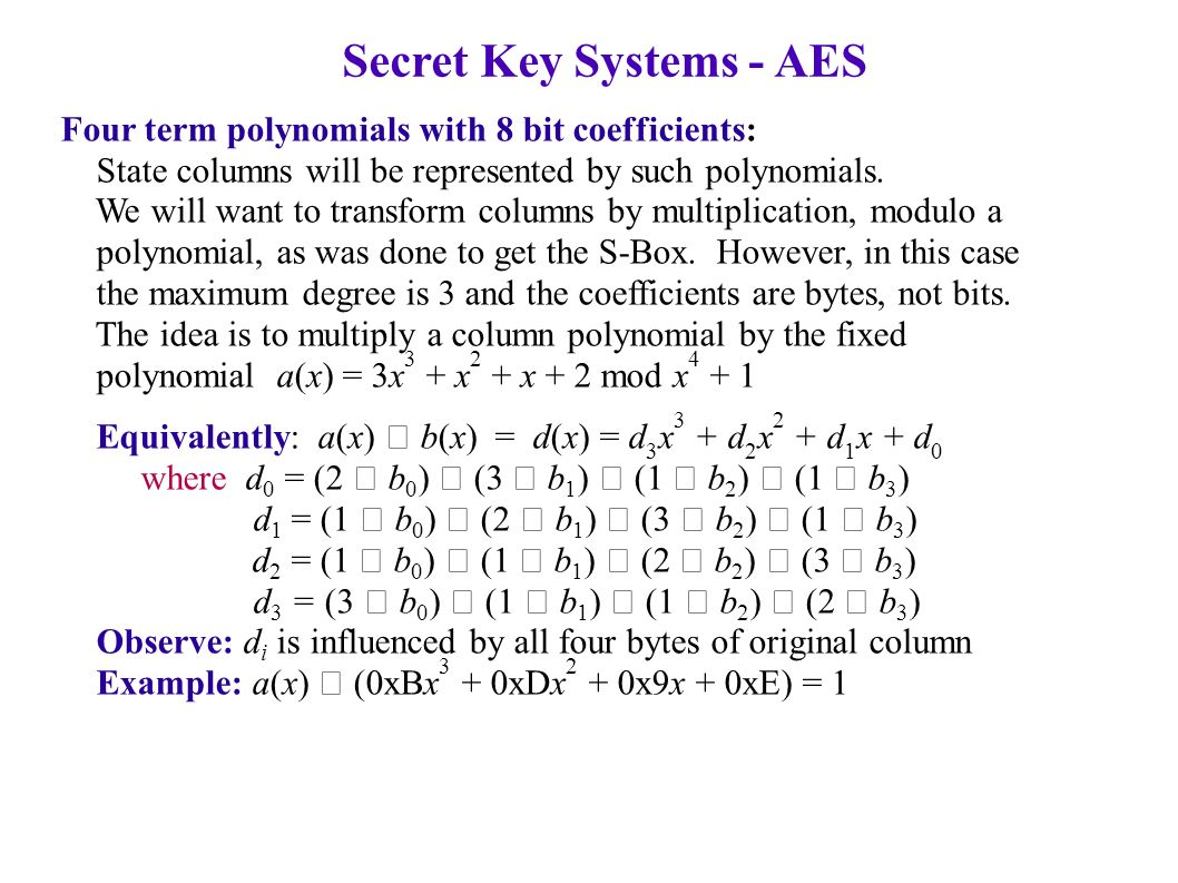 Secret Key Systems - AES Four term polynomials with 8 bit coefficients: State columns will be represented by such polynomials.