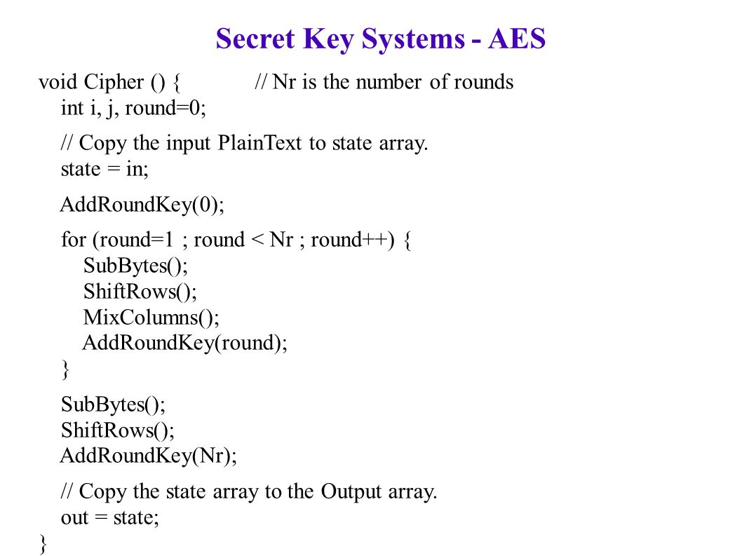 Secret Key Systems - AES void Cipher () { // Nr is the number of rounds int i, j, round=0; // Copy the input PlainText to state array.
