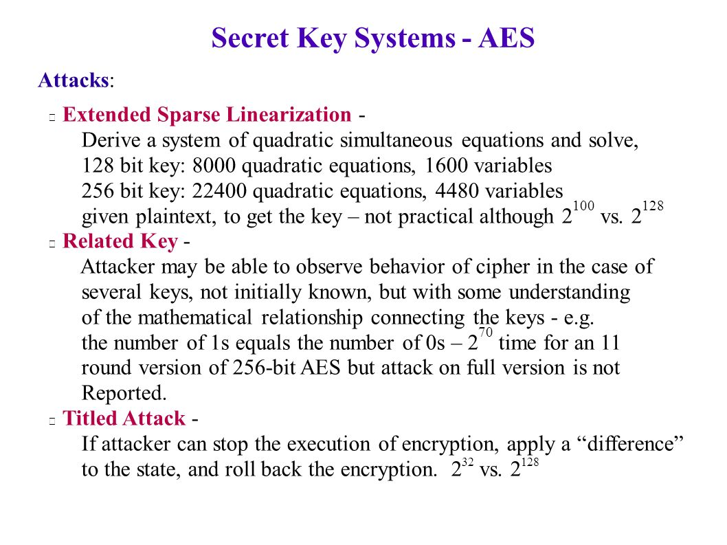 Secret Key Systems - AES Attacks: Extended Sparse Linearization - Derive a system of quadratic simultaneous equations and solve, 128 bit key: 8000 quadratic equations, 1600 variables 256 bit key: 22400 quadratic equations, 4480 variables given plaintext, to get the key – not practical although 2 100 vs.