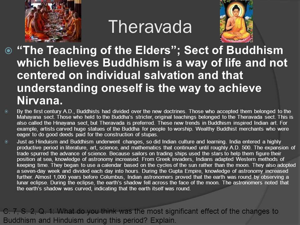 Theravada  The Teaching of the Elders ; Sect of Buddhism which believes Buddhism is a way of life and not centered on individual salvation and that understanding oneself is the way to achieve Nirvana.
