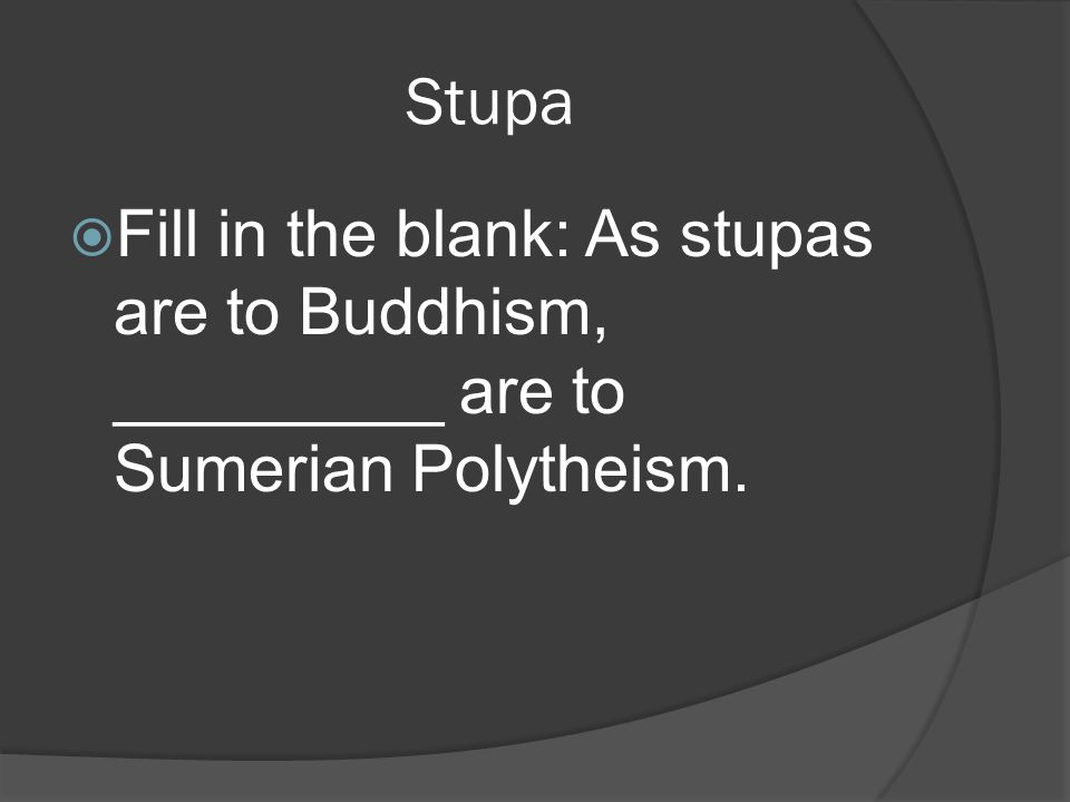 Stupa  Fill in the blank: As stupas are to Buddhism, _________ are to Sumerian Polytheism.