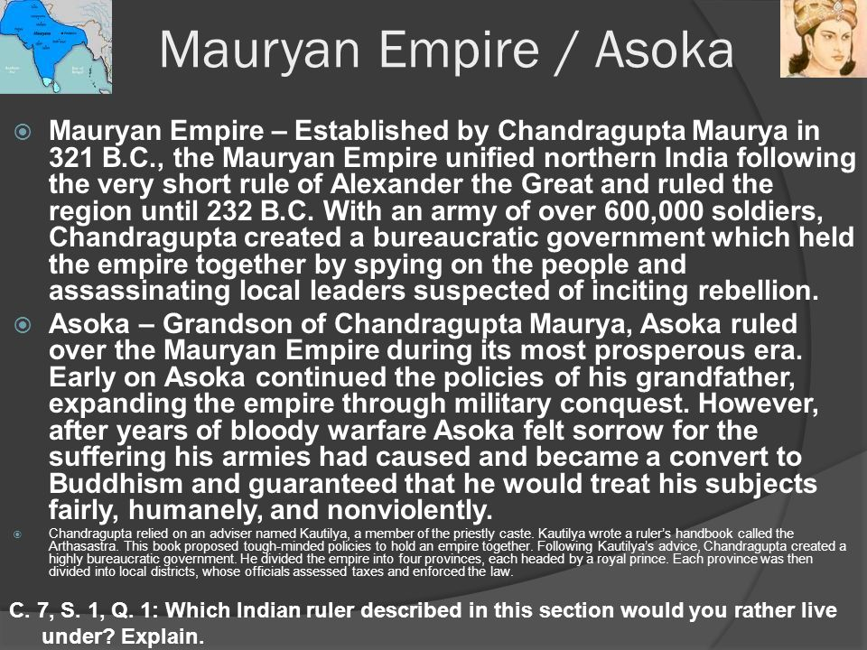 Mauryan Empire / Asoka  Mauryan Empire – Established by Chandragupta Maurya in 321 B.C., the Mauryan Empire unified northern India following the very short rule of Alexander the Great and ruled the region until 232 B.C.