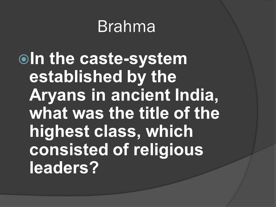 Brahma  In the caste-system established by the Aryans in ancient India, what was the title of the highest class, which consisted of religious leaders