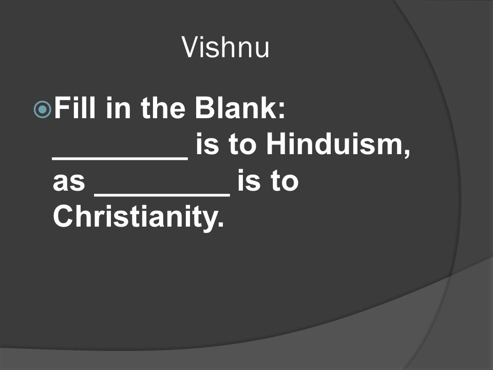 Vishnu  Fill in the Blank: ________ is to Hinduism, as ________ is to Christianity.