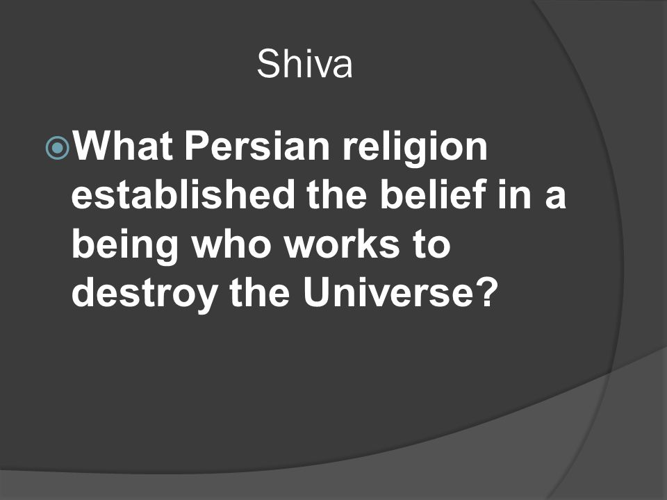 Shiva  What Persian religion established the belief in a being who works to destroy the Universe