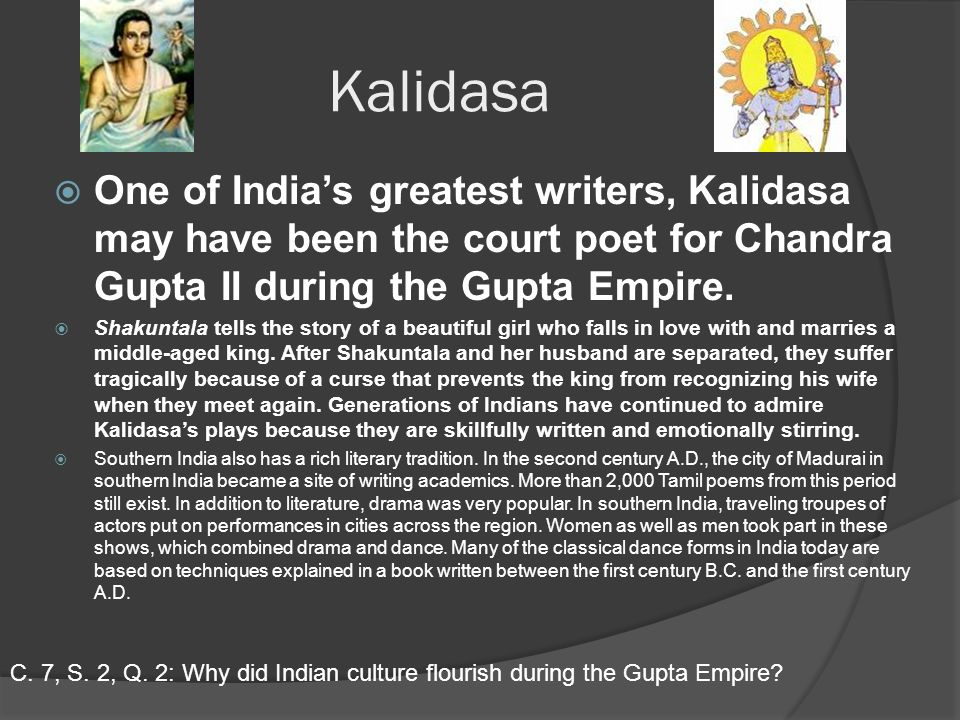 Kalidasa  One of India's greatest writers, Kalidasa may have been the court poet for Chandra Gupta II during the Gupta Empire.
