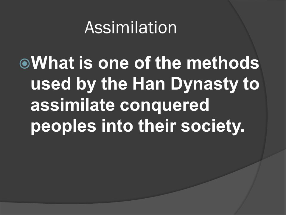 Assimilation  What is one of the methods used by the Han Dynasty to assimilate conquered peoples into their society.