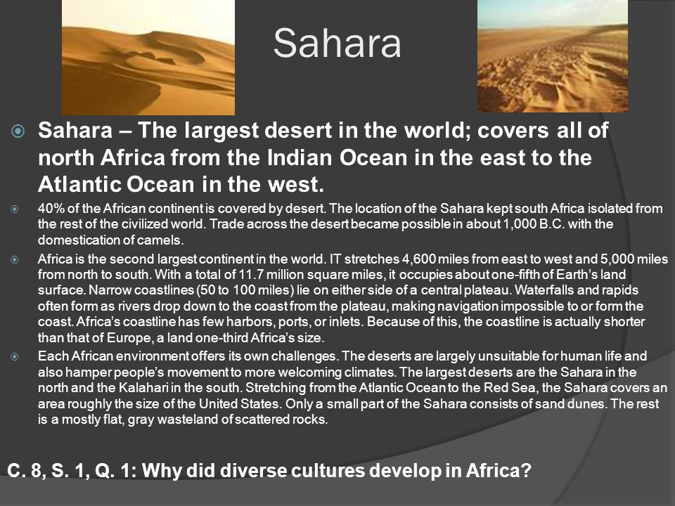 Sahara  Sahara – The largest desert in the world; covers all of north Africa from the Indian Ocean in the east to the Atlantic Ocean in the west.