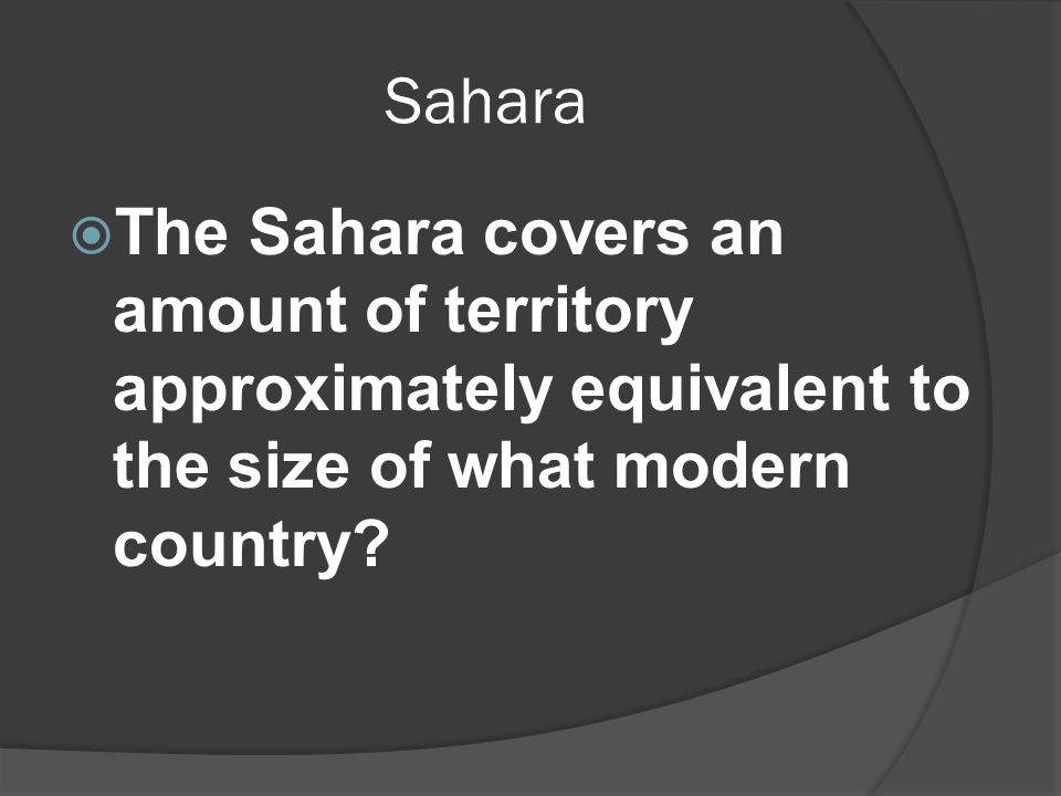 Sahara  The Sahara covers an amount of territory approximately equivalent to the size of what modern country