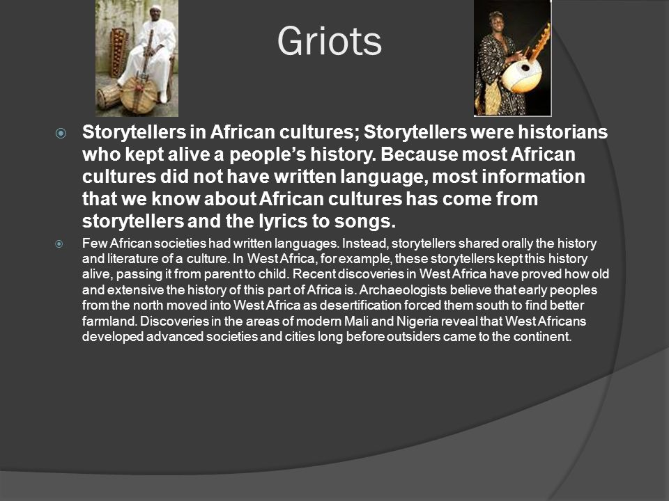 Griots  Storytellers in African cultures; Storytellers were historians who kept alive a people's history.