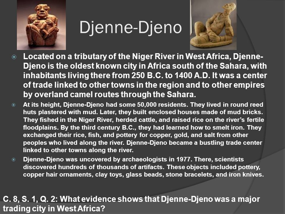 Djenne-Djeno  Located on a tributary of the Niger River in West Africa, Djenne- Djeno is the oldest known city in Africa south of the Sahara, with inhabitants living there from 250 B.C.