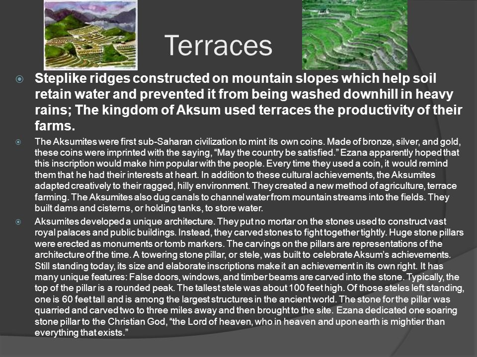 Terraces  Steplike ridges constructed on mountain slopes which help soil retain water and prevented it from being washed downhill in heavy rains; The kingdom of Aksum used terraces the productivity of their farms.