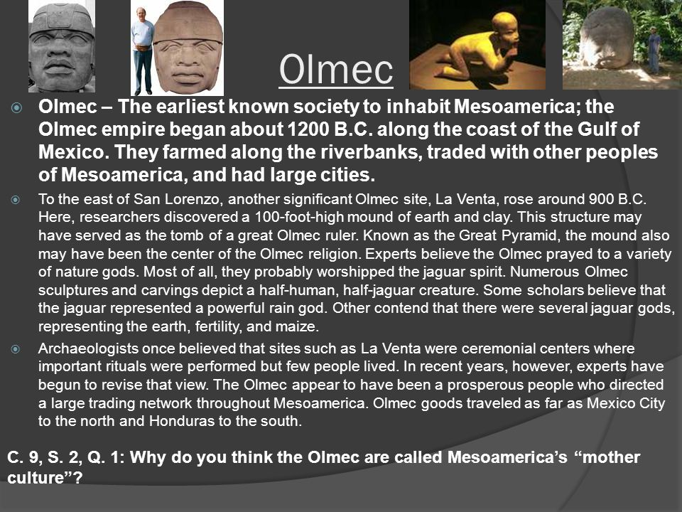 Olmec  Olmec – The earliest known society to inhabit Mesoamerica; the Olmec empire began about 1200 B.C.