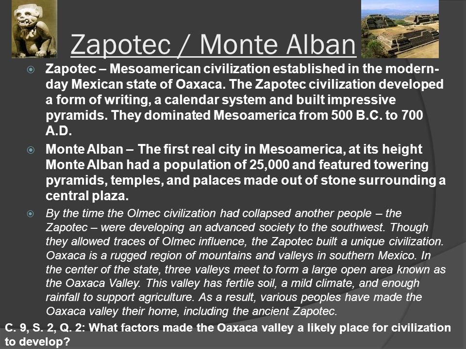 Zapotec / Monte Alban  Zapotec – Mesoamerican civilization established in the modern- day Mexican state of Oaxaca.