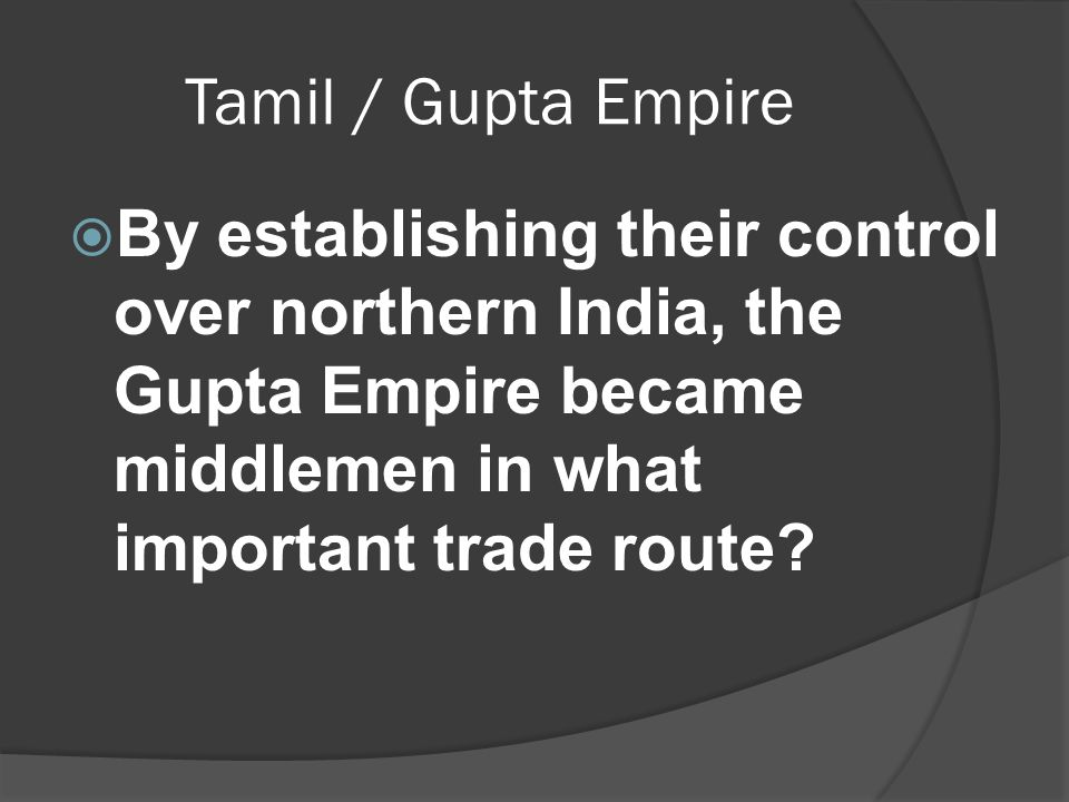 Tamil / Gupta Empire  By establishing their control over northern India, the Gupta Empire became middlemen in what important trade route