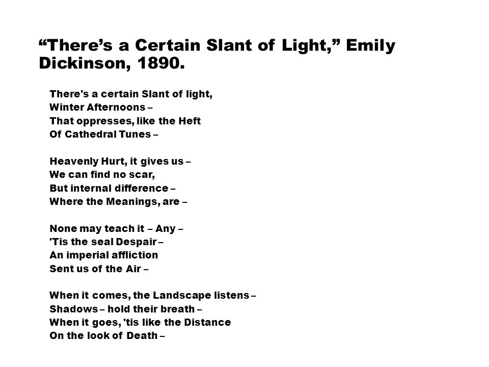 emily dickinson s a certain slant of There's a certain slant of light (258) by emily dickinson theres a certain slant of light winter afternoons that oppresses like the heft of cathedral tunes heavenly hurt it gives us we can find no scar but.