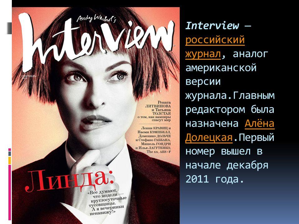 Interview — российский журнал, аналог американской версии журнала.Главным редактором была назначена Алёна Долецкая.Первый номер вышел в начале декабря 2011 года.