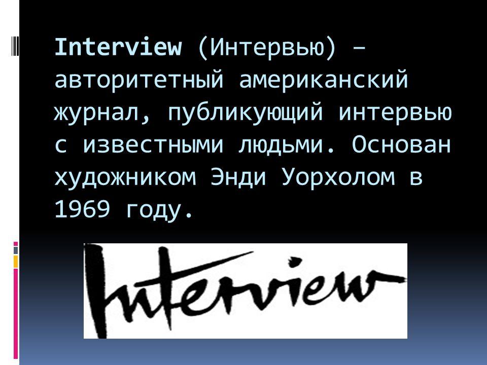 Interview (Интервью) – авторитетный американский журнал, публикующий интервью с известными людьми.
