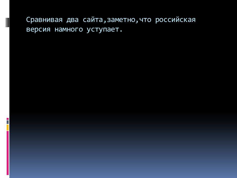 Сравнивая два сайта,заметно,что российская версия намного уступает.