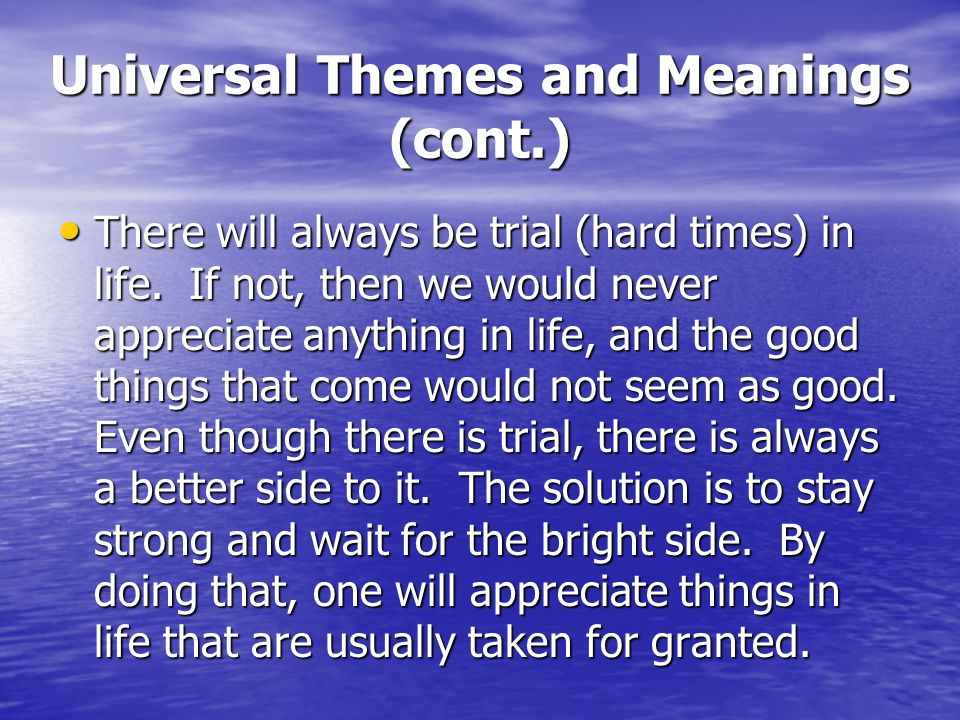 Universal Themes and Meanings (cont.) There will always be trial (hard times) in life.