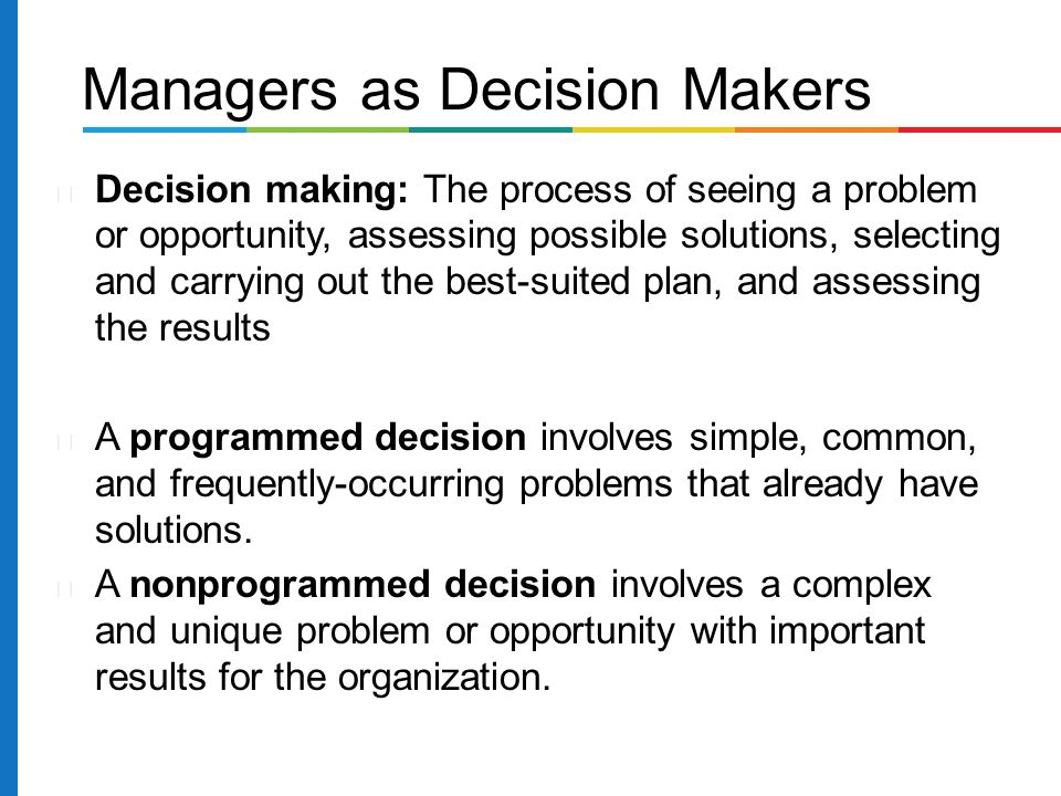 Decision making: The process of seeing a problem or opportunity, assessing possible solutions, selecting and carrying out the best-suited plan, and assessing the results A programmed decision involves simple, common, and frequently-occurring problems that already have solutions.