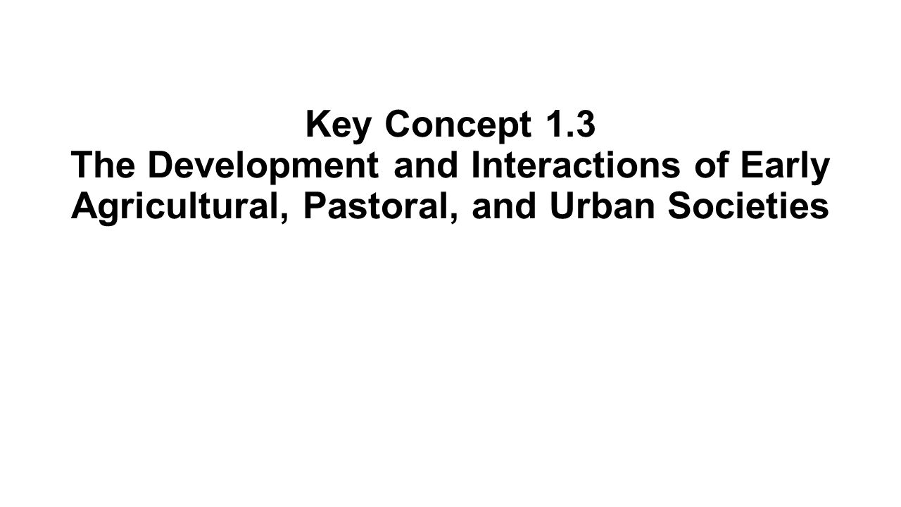 Key Concept 1.3 The Development and Interactions of Early Agricultural, Pastoral, and Urban Societies