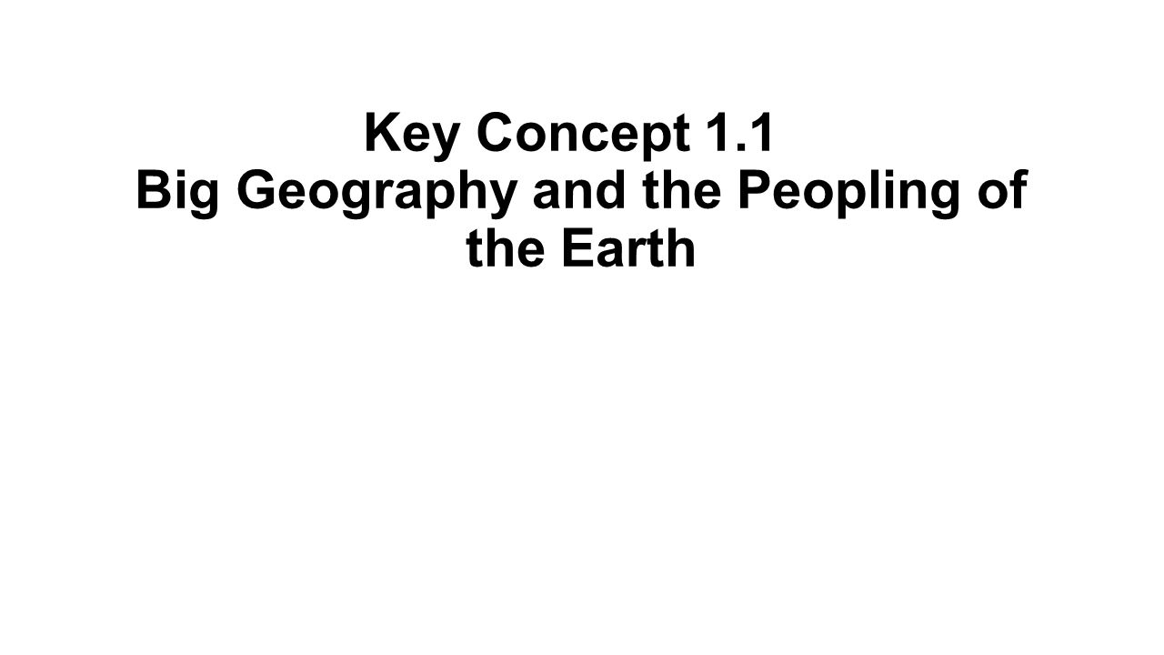 Key Concept 1.1 Big Geography and the Peopling of the Earth