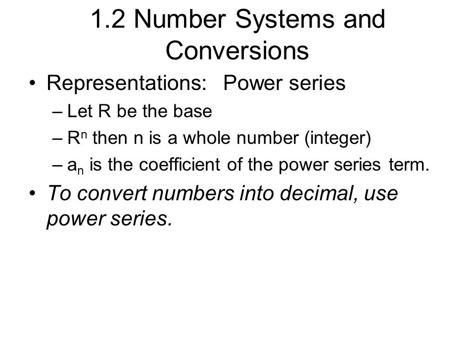 1.2 Number Systems and Conversions Representations: Power series –Let R be the base –R n then n is a whole number (integer) –a n is the coefficient of