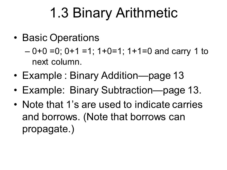 1.3 Binary Arithmetic Basic Operations –0+0 =0; 0+1 =1; 1+0=1; 1+1=0 and carry 1 to next column. Example : Binary Addition—page 13 Example: Binary Sub