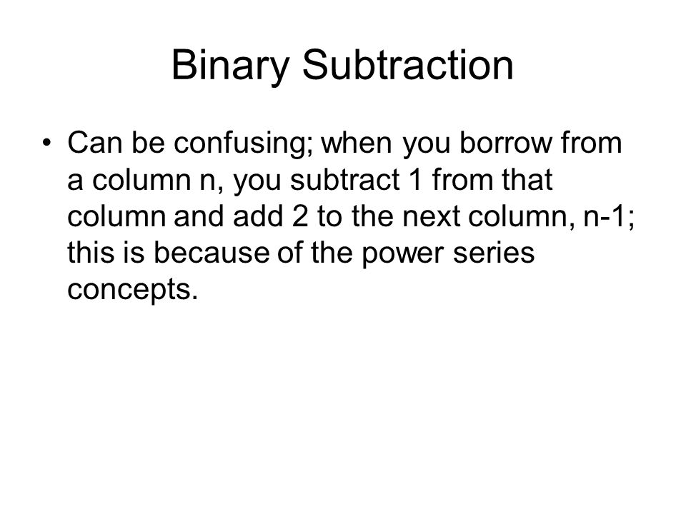 Binary Subtraction Can be confusing; when you borrow from a column n, you subtract 1 from that column and add 2 to the next column, n-1; this is because of the power series concepts.