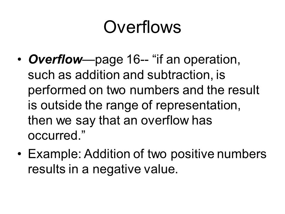 Overflows Overflow—page 16-- if an operation, such as addition and subtraction, is performed on two numbers and the result is outside the range of representation, then we say that an overflow has occurred. Example: Addition of two positive numbers results in a negative value.