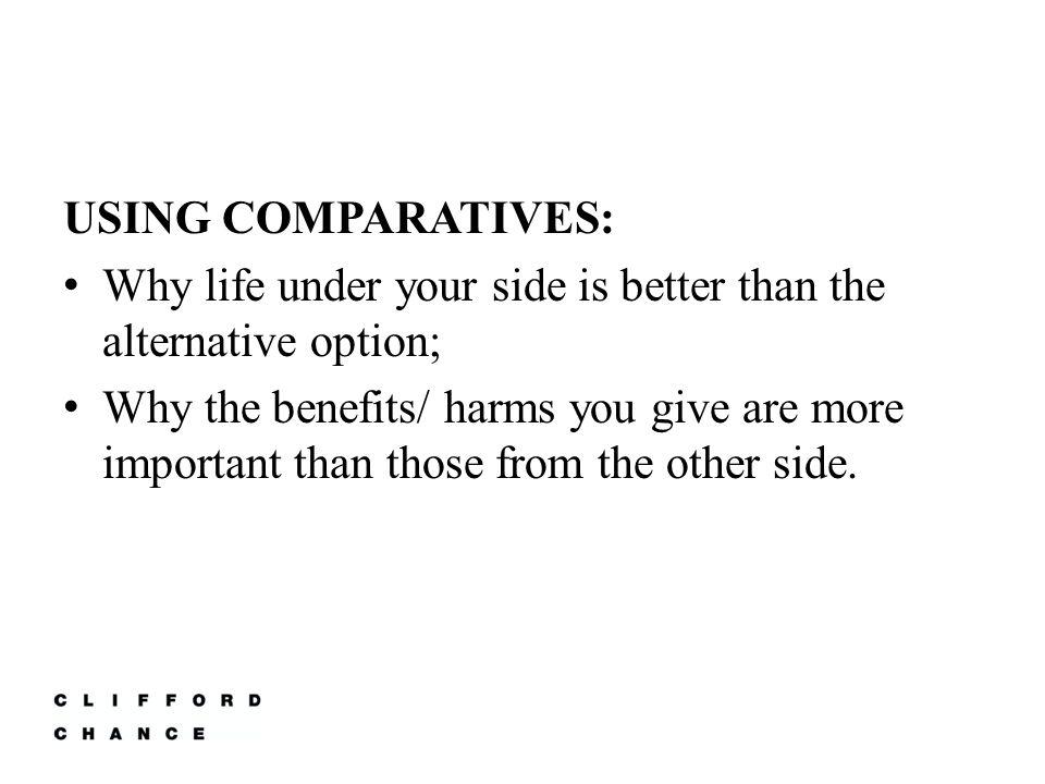 USING COMPARATIVES: Why life under your side is better than the alternative option; Why the benefits/ harms you give are more important than those from the other side.