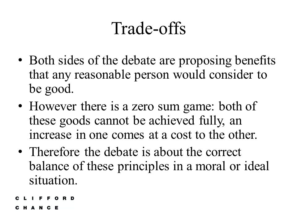 Trade-offs Both sides of the debate are proposing benefits that any reasonable person would consider to be good.