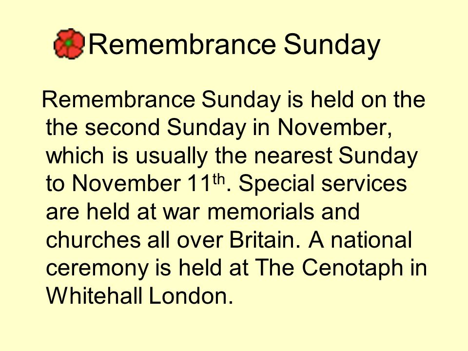 Remembrance Sunday Remembrance Sunday is held on the the second Sunday in November, which is usually the nearest Sunday to November 11 th.