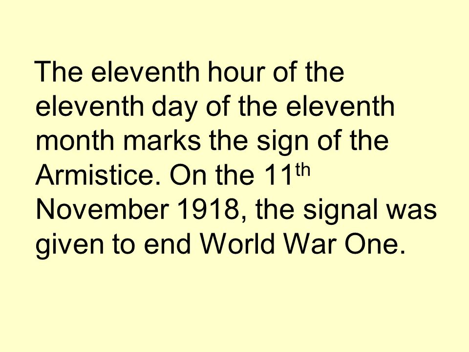 The eleventh hour of the eleventh day of the eleventh month marks the sign of the Armistice.