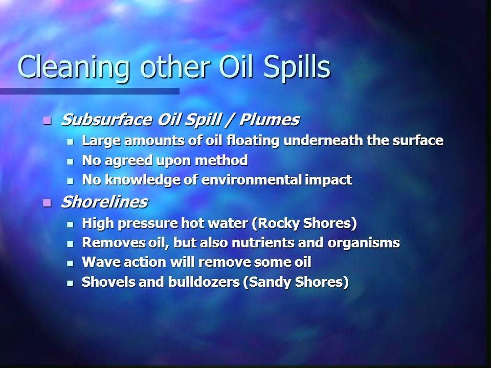 Cleaning other Oil Spills Subsurface Oil Spill / Plumes Subsurface Oil Spill / Plumes Large amounts of oil floating underneath the surface Large amounts of oil floating underneath the surface No agreed upon method No agreed upon method No knowledge of environmental impact No knowledge of environmental impact Shorelines Shorelines High pressure hot water (Rocky Shores) High pressure hot water (Rocky Shores) Removes oil, but also nutrients and organisms Removes oil, but also nutrients and organisms Wave action will remove some oil Wave action will remove some oil Shovels and bulldozers (Sandy Shores) Shovels and bulldozers (Sandy Shores)