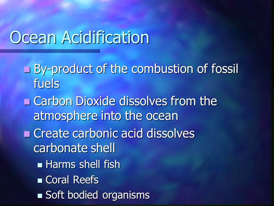 Ocean Acidification By-product of the combustion of fossil fuels By-product of the combustion of fossil fuels Carbon Dioxide dissolves from the atmosphere into the ocean Carbon Dioxide dissolves from the atmosphere into the ocean Create carbonic acid dissolves carbonate shell Create carbonic acid dissolves carbonate shell Harms shell fish Harms shell fish Coral Reefs Coral Reefs Soft bodied organisms Soft bodied organisms