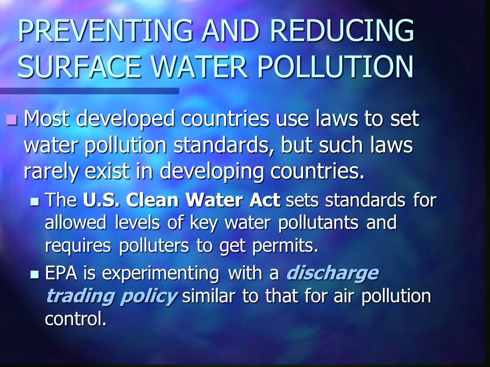 PREVENTING AND REDUCING SURFACE WATER POLLUTION Most developed countries use laws to set water pollution standards, but such laws rarely exist in developing countries.